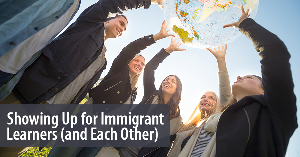 Showing Up for Immigrant Learners (and Each Other)