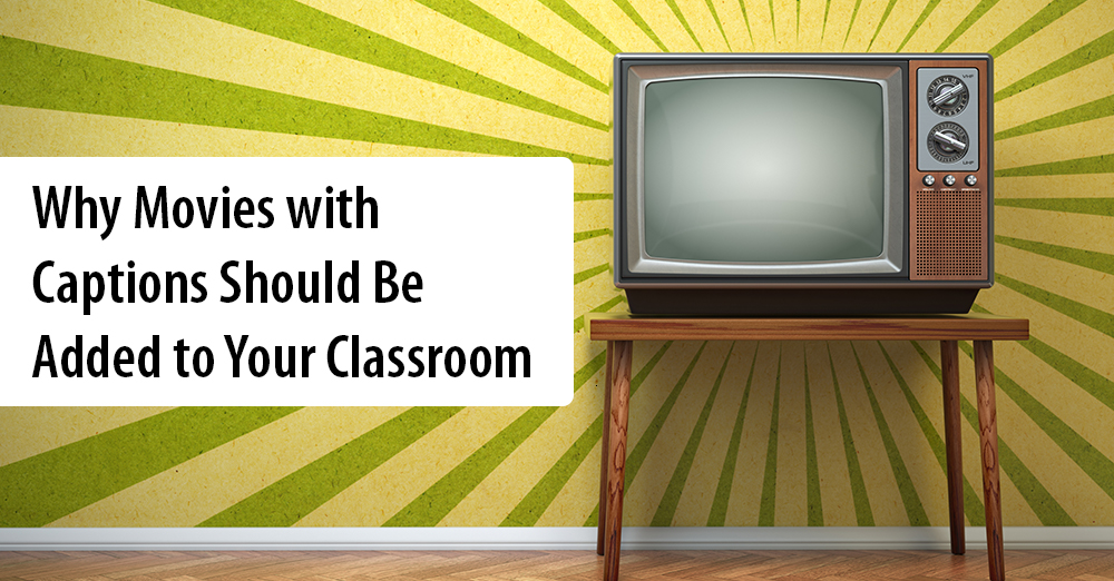 Why Movies with Captions Should Be Added to Your Classroom